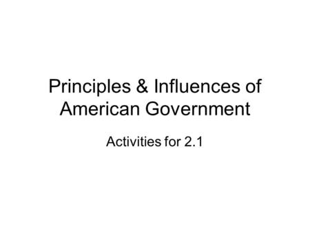 Principles & Influences of American Government Activities for 2.1.
