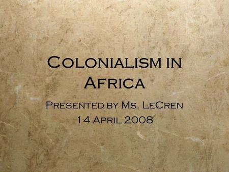 Colonialism in Africa Presented by Ms. LeCren 14 April 2008 Presented by Ms. LeCren 14 April 2008.
