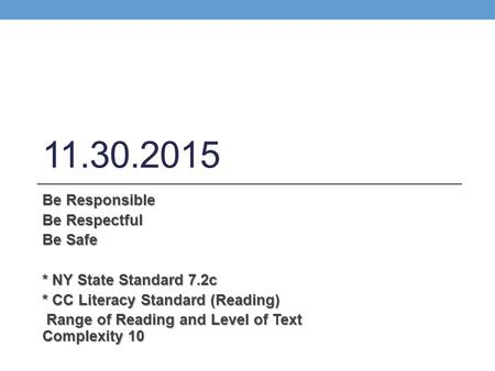11.30.2015 Be Responsible Be Respectful Be Safe * NY State Standard 7.2c * CC Literacy Standard (Reading) Range of Reading and Level of Text Complexity.