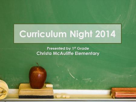 Curriculum Night 2014 Presented by 1 st Grade Christa McAuliffe Elementary.