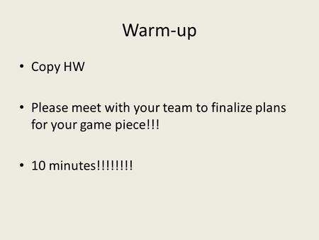 Warm-up Copy HW Please meet with your team to finalize plans for your game piece!!! 10 minutes!!!!!!!!