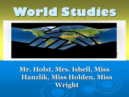 World Studies Mr. Holst, Mrs. Isbell, Miss Hanzlik, Miss Holden, Miss Wright.