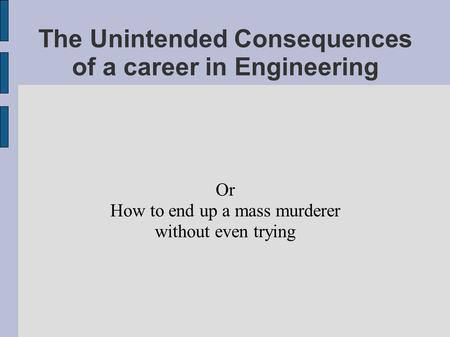 The Unintended Consequences of a career in Engineering Or How to end up a mass murderer without even trying.