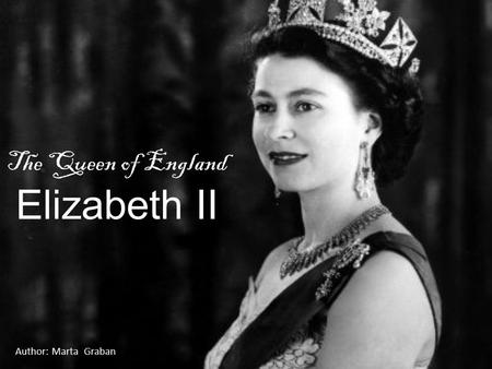 The Queen of England Elizabeth II Author: Marta Graban.
