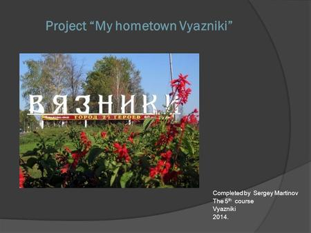 "Project ""My hometown Vyazniki"" Completed by Sergey Martinov The 5 th course Vyazniki 2014."
