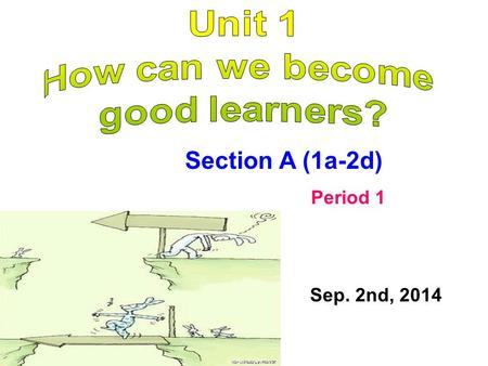Section A (1a-2d) Period 1 Sep. 2nd, 2014. 课题 (教学内容) 课题: Unit1 How can we become good learners? Period1 Section A(1a-2d) 课时:第 1 课时 课型:听说课 学情分析 学生对该单元谈论学习方法的话题非常熟悉,极易促发学生对此话题谈论的兴趣,
