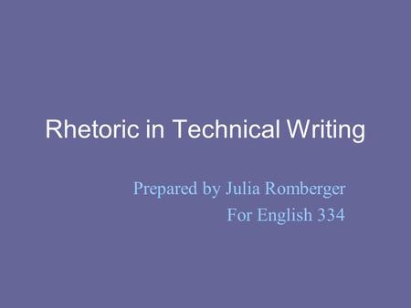 Rhetoric in Technical Writing Prepared by Julia Romberger For English 334.