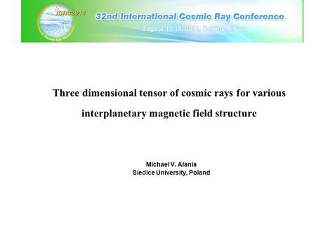 Three dimensional tensor of cosmic rays for various interplanetary magnetic field structure Michael V. Alania Siedlce University, Poland.