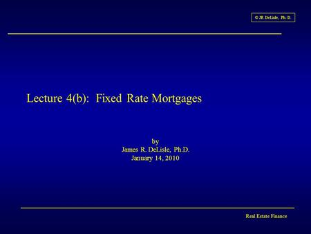 Real Estate Finance © JR DeLisle, Ph. D. Lecture 4(b): Fixed Rate Mortgages by James R. DeLisle, Ph.D. January 14, 2010.