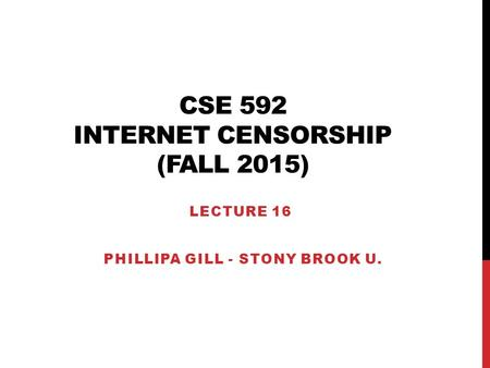 CSE 592 INTERNET CENSORSHIP (FALL 2015) LECTURE 16 PHILLIPA GILL - STONY BROOK U.
