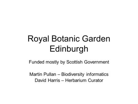 Royal Botanic Garden Edinburgh Funded mostly by Scottish Government Martin Pullan – Biodiversity informatics David Harris – Herbarium Curator.