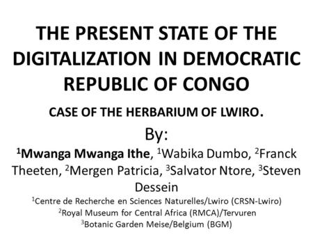 THE PRESENT STATE OF THE DIGITALIZATION IN DEMOCRATIC REPUBLIC OF CONGO CASE OF THE HERBARIUM OF LWIRO. By: 1 Mwanga Mwanga Ithe, 1 Wabika Dumbo, 2 Franck.