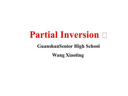 Partial Inversion Ⅰ GuanshanSenior High School Wang Xiaoting.