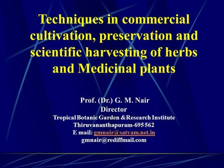 Techniques in commercial cultivation, preservation and scientific harvesting of herbs and Medicinal plants     Prof. (Dr.) G. M. Nair Director Tropical.
