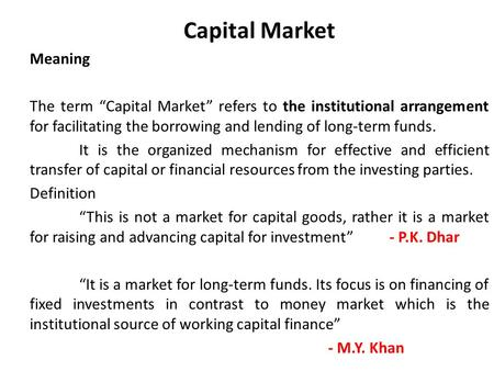 "Capital Market Meaning The term ""Capital Market"" refers to the institutional arrangement for facilitating the borrowing and lending of long-term <strong>funds</strong>."