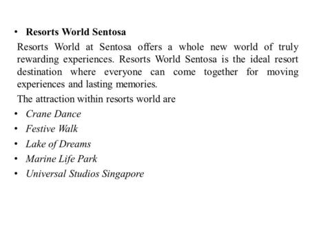 Resorts World Sentosa Resorts World at Sentosa offers a whole new world of truly rewarding experiences. Resorts World Sentosa is the ideal resort destination.