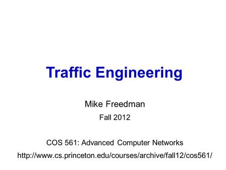 Mike Freedman Fall 2012 COS 561: Advanced Computer Networks  Traffic Engineering.