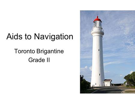 Aids to Navigation Toronto Brigantine Grade II. Aids to Navigation What are aids to navigation? –any device external to a vessel specifically intended.