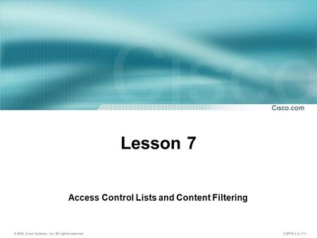 © 2004, Cisco Systems, Inc. All rights reserved. CSPFA 3.2—7-1 Lesson 7 Access Control Lists and Content Filtering.