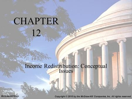 CHAPTER 12 Income Redistribution: Conceptual Issues Copyright © 2010 by the McGraw-Hill Companies, Inc. All rights reserved. McGraw-Hill/Irwin.