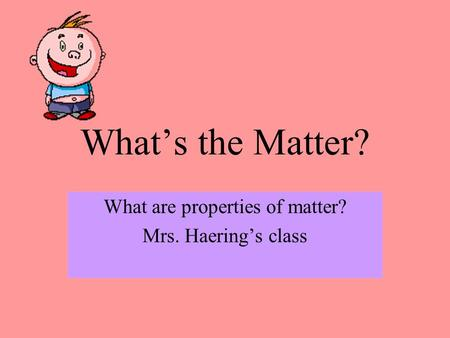 What's the Matter? What are properties of matter? Mrs. Haering's class.