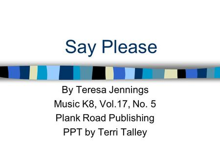 Say Please By Teresa Jennings Music K8, Vol.17, No. 5 Plank Road Publishing PPT by Terri Talley.