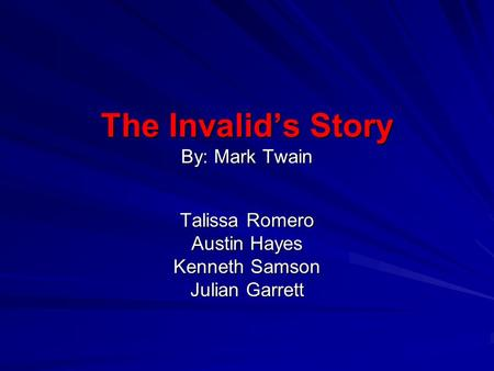 The Invalid's Story By: Mark Twain Talissa Romero Austin Hayes Kenneth Samson Julian Garrett.