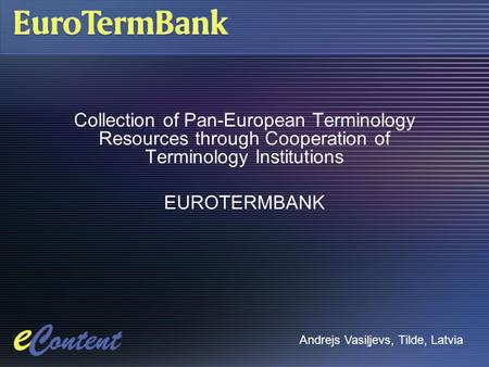 Collection of Pan-European Terminology Resources through Cooperation of Terminology Institutions EUROTERMBANK Andrejs Vasiļjevs, Tilde, Latvia.