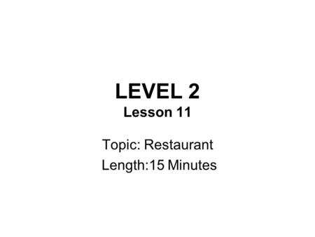 LEVEL 2 Lesson 11 Topic: Restaurant Length:15 Minutes.