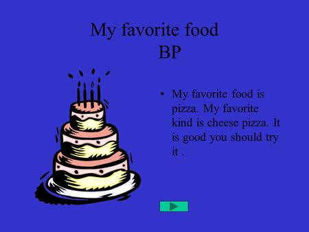 My favorite food BP My favorite food is pizza. My favorite kind is cheese pizza. It is good you should try it.