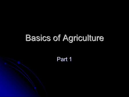 Basics of Agriculture Part 1. Objective Understand the history and influences of agriculture Understand the history and influences of agriculture.