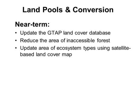 Land Pools & Conversion Near-term: Update the GTAP land cover database Reduce the area of inaccessible forest Update area of ecosystem types using satellite-