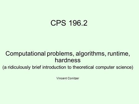 CPS 196.2 Computational problems, algorithms, runtime, hardness (a ridiculously brief introduction to theoretical computer science) Vincent Conitzer.