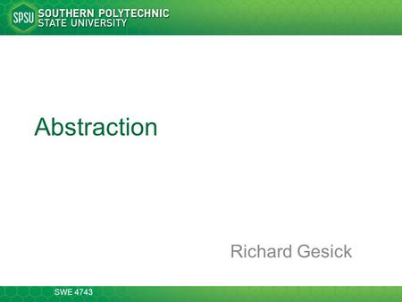 SWE 4743 Abstraction Richard Gesick. CSE 1301 2-13 Abstraction the mechanism and practice of abstraction reduces and factors out details so that one can.