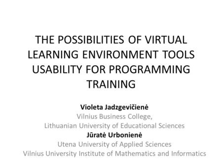 THE POSSIBILITIES OF VIRTUAL LEARNING ENVIRONMENT TOOLS USABILITY FOR PROGRAMMING TRAINING Violeta Jadzgevičienė Vilnius Business College, Lithuanian University.