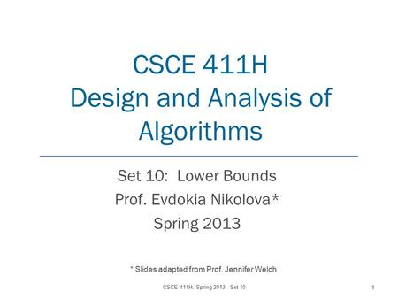 CSCE 411H Design and Analysis of Algorithms Set 10: Lower Bounds Prof. Evdokia Nikolova* Spring 2013 CSCE 411H, Spring 2013: Set 10 1 * Slides adapted.
