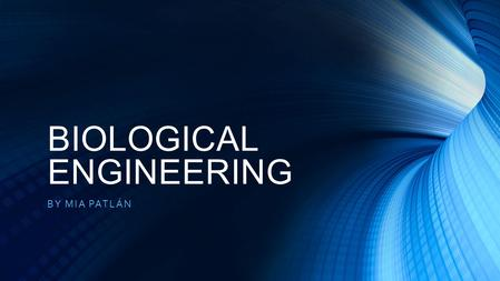 BIOLOGICAL ENGINEERING BY MIA PATLÁN. JOB DESCRIPTION What is Biological Engineering? The job accountabilities of Biological Engineers are particularly.