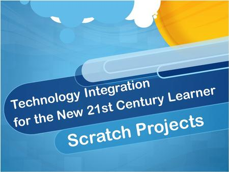 Technology Integration for the New 21st Century Learner Scratch Projects.