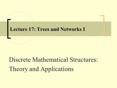 Lecture 17: Trees and Networks I Discrete Mathematical Structures: Theory and Applications.