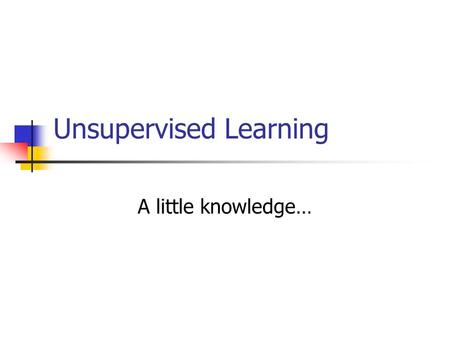 "Unsupervised Learning A little knowledge…. A few ""synonyms""… Agminatics Aciniformics Q-analysis Botryology Systematics Taximetrics Clumping Morphometrics."
