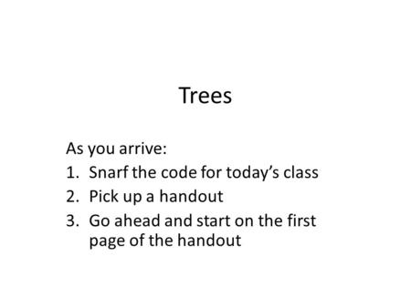 Trees As you arrive: 1.Snarf the code for today's class 2.Pick up a handout 3.Go ahead and start on the first page of the handout.