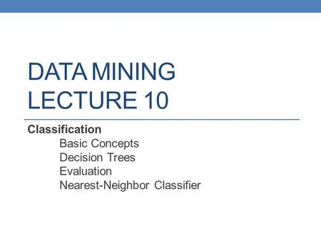 DATA MINING LECTURE 10 Classification Basic Concepts Decision Trees Evaluation Nearest-Neighbor Classifier.