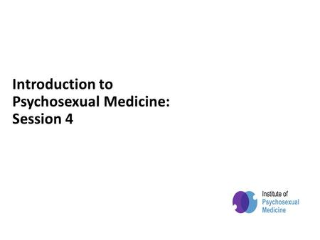 Powered by Introduction to Psychosexual Medicine: Session 4.