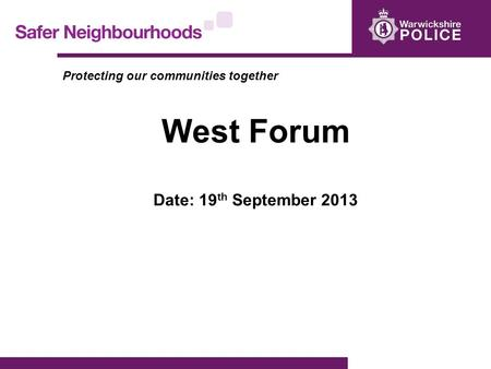 Protecting our communities together West Forum Date: 19 th September 2013.