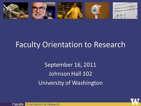 Orientation to Research Faculty Faculty Orientation to Research September 16, 2011 Johnson Hall 102 University of Washington.