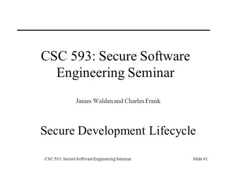 CSC 593: Secure Software Engineering SeminarSlide #1 CSC 593: Secure Software Engineering Seminar James Walden and Charles Frank Secure Development Lifecycle.