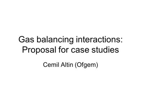Gas balancing interactions: Proposal for case studies Cemil Altin (Ofgem)