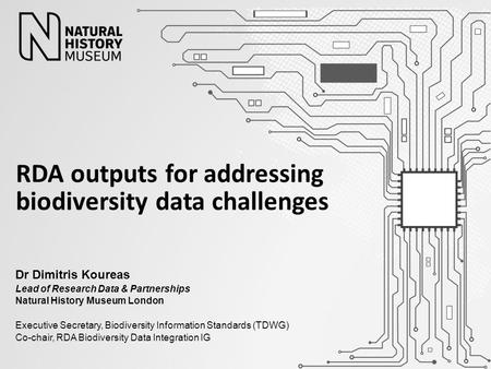 Dr Dimitris Koureas Lead of Research Data & Partnerships Natural History Museum London Executive Secretary, Biodiversity Information Standards (TDWG) Co-chair,