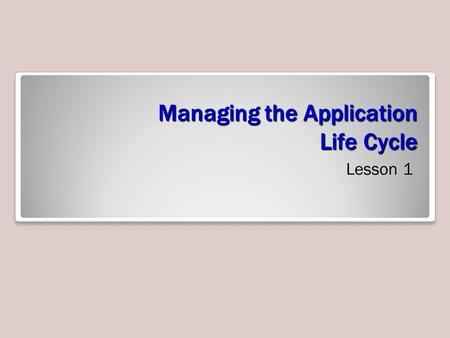 Managing the Application Life Cycle Lesson 1. Exam Objective Matrix Skills/ConceptsMTA Exam Objectives Understanding Platform Fundamentals Understand.
