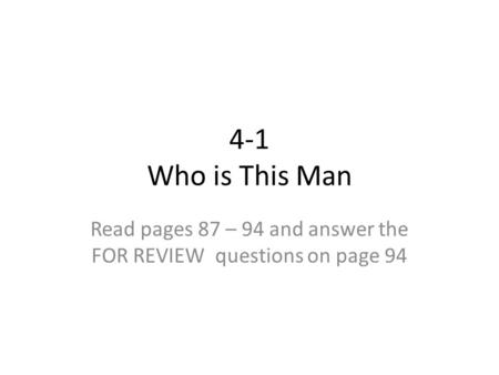 4-1 Who is This Man Read pages 87 – 94 and answer the FOR REVIEW questions on page 94.